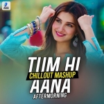 Tum Hi Aana (Chillout Mashup) - Aftermorning